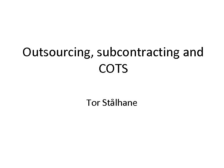 Outsourcing subcontracting and COTS Tor Stålhane Contents