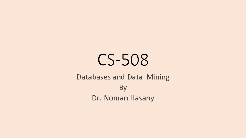 CS-508 Databases and Data Mining By Dr. Noman Hasany