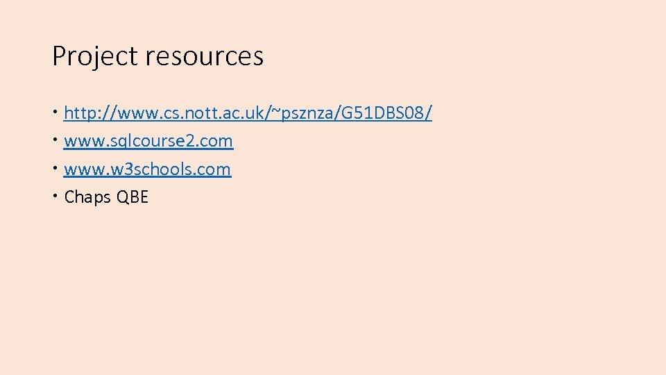 Project resources http: //www. cs. nott. ac. uk/~psznza/G 51 DBS 08/ www. sqlcourse 2.