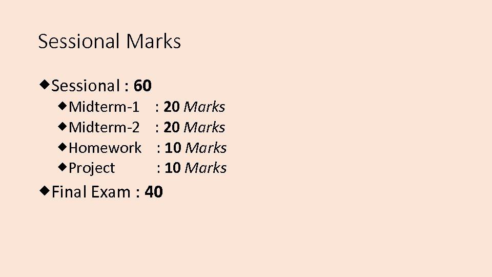 Sessional Marks Sessional : 60 Midterm-1 : 20 Marks Midterm-2 : 20 Marks Homework