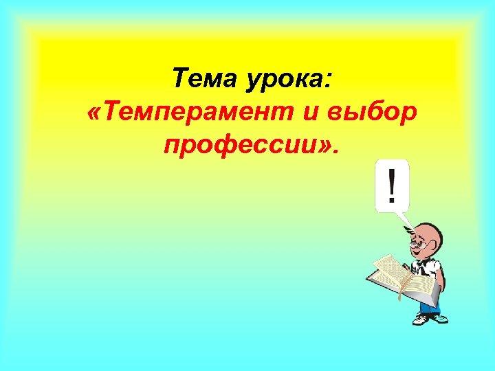 Тема урока: «Темперамент и выбор профессии» .