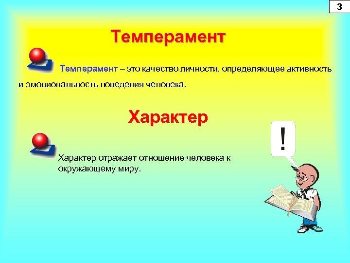 3 Темперамент – это качество личности, определяющее активность и эмоциональность поведения человека. Характер отражает
