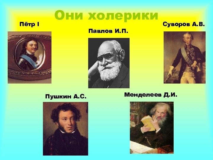 Пётр I Они холерики Павлов И. П. Пушкин А. С. Суворов А. В. Менделеев