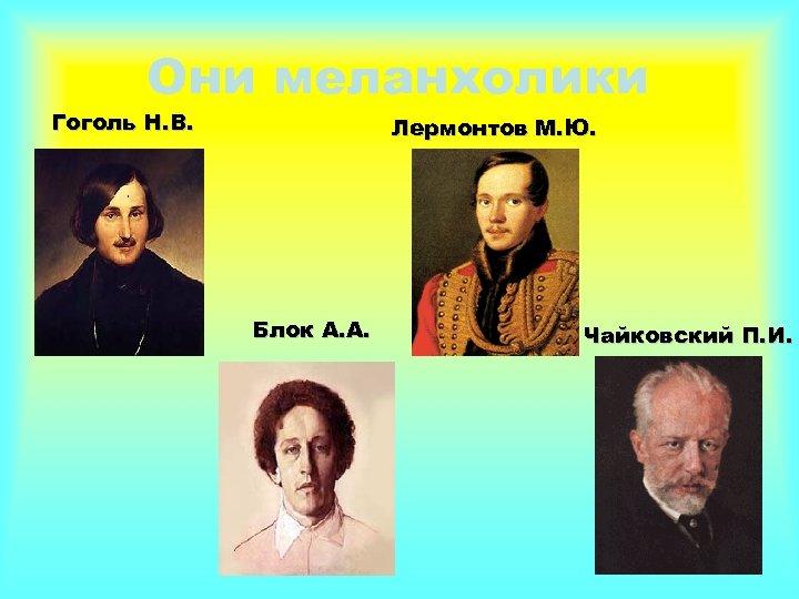 Они меланхолики Гоголь Н. В. Лермонтов М. Ю. Блок А. А. Чайковский П. И.