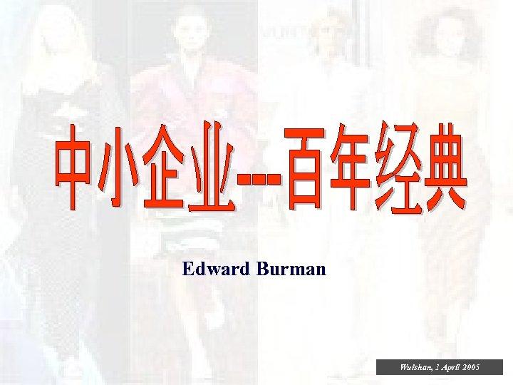 Edward Burman Wuishan, 1 April 2005