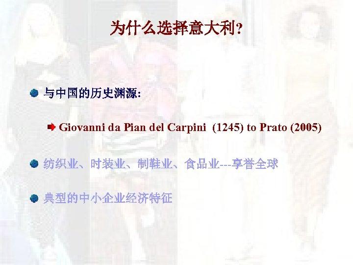 为什么选择意大利? 与中国的历史渊源: Giovanni da Pian del Carpini (1245) to Prato (2005) 纺织业、时装业、制鞋业、食品业---享誉全球 典型的中小企业经济特征