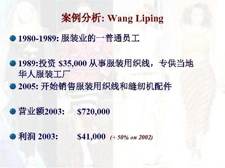 案例分析: Wang Liping 1980 -1989: 服装业的一普通员 1989: 投资 $35, 000 从事服装用织线,专供当地 华人服装 厂 2005: