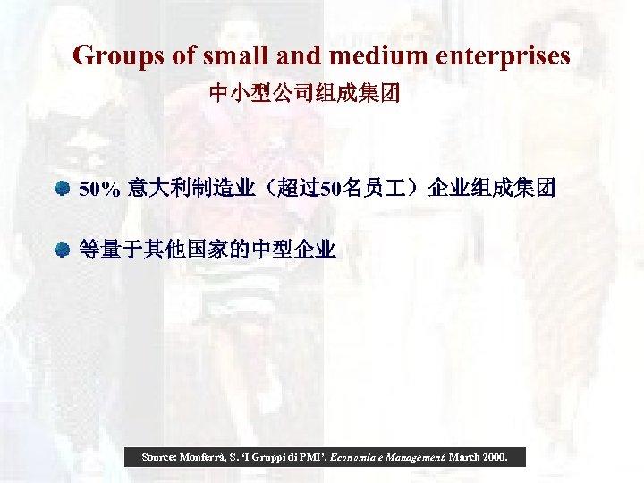 Groups of small and medium enterprises 中小型公司组成集团 50% 意大利制造业(超过50名员 )企业组成集团 等量于其他国家的中型企业 Source: Monferrà, S.