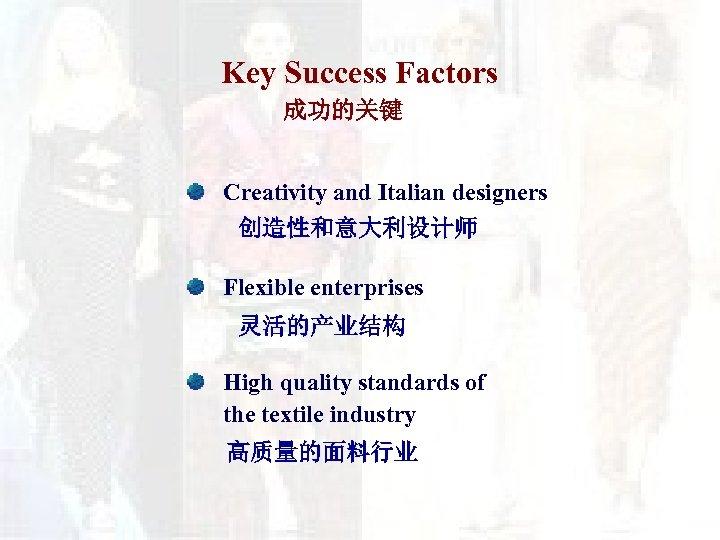 Key Success Factors 成功的关键 Creativity and Italian designers 创造性和意大利设计师 Flexible enterprises 灵活的产业结构 High quality