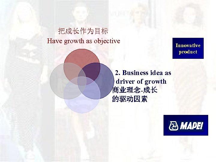 把成长作为目标 Have growth as objective 2. Business idea as driver of growth 商业理念-成长 的驱动因素