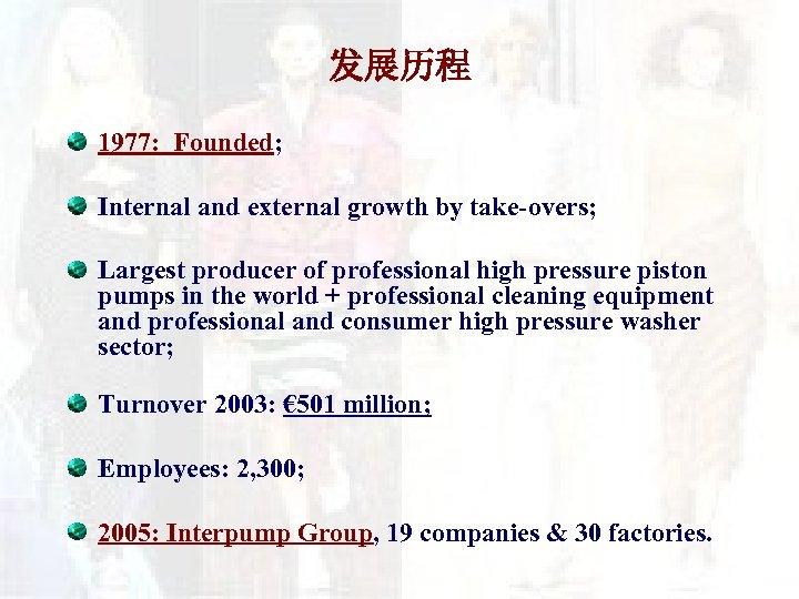 发展历程 1977: Founded; Internal and external growth by take-overs; Largest producer of professional high