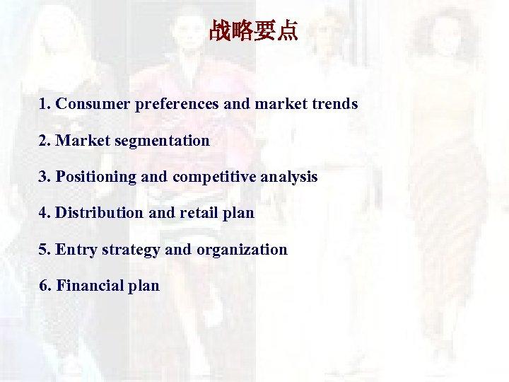 战略要点 1. Consumer preferences and market trends 2. Market segmentation 3. Positioning and competitive