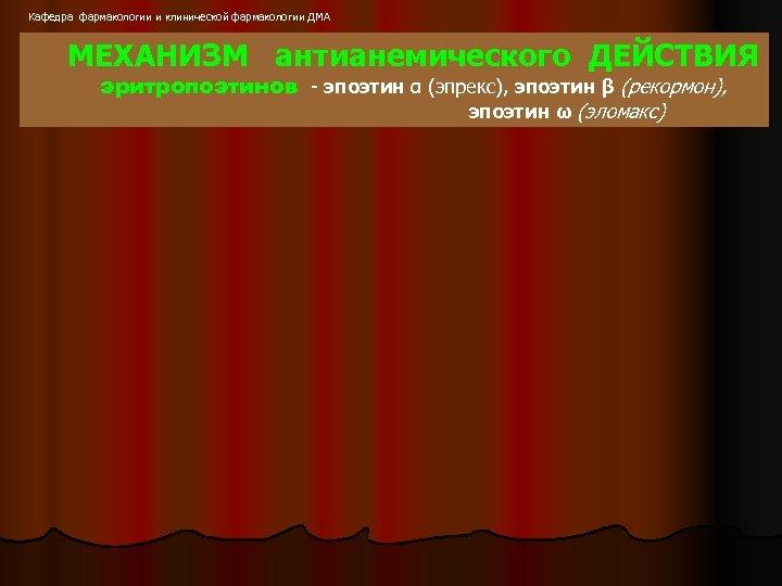 Кафедра фармакологии и клинической фармакологии ДМА МЕХАНИЗМ антианемического ДЕЙСТВИЯ эритропоэтинов - эпоэтин α (эпрекс),