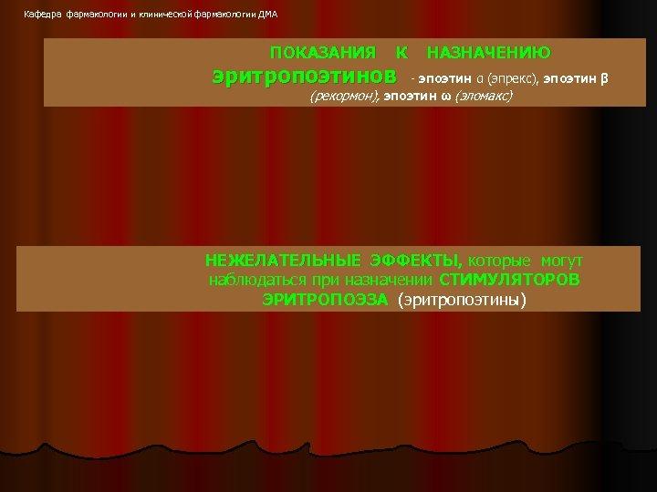 Кафедра фармакологии и клинической фармакологии ДМА ПОКАЗАНИЯ К эритропоэтинов НАЗНАЧЕНИЮ - эпоэтин α (эпрекс),