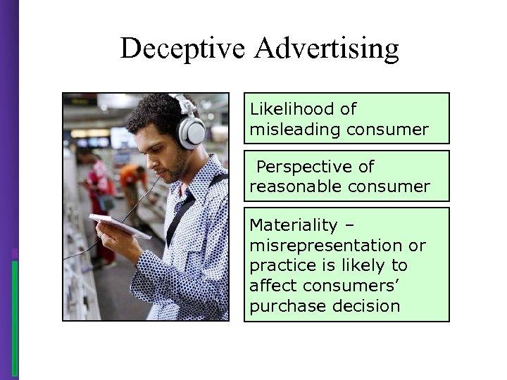 Deceptive Advertising Likelihood of misleading consumer Perspective of reasonable consumer Materiality – misrepresentation or