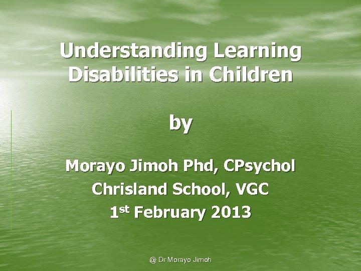Understanding Learning Disabilities in Children by Morayo Jimoh Phd, CPsychol Chrisland School, VGC 1