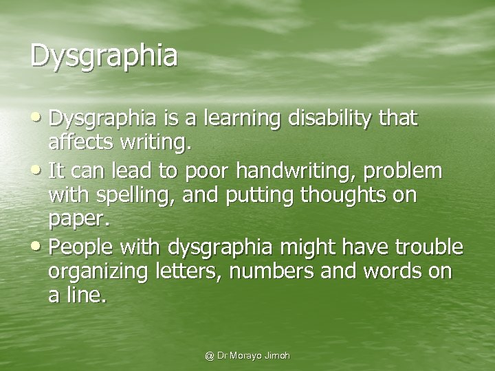 Dysgraphia • Dysgraphia is a learning disability that affects writing. • It can lead
