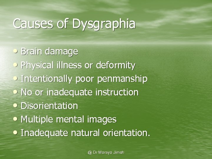 Causes of Dysgraphia • Brain damage • Physical illness or deformity • Intentionally poor