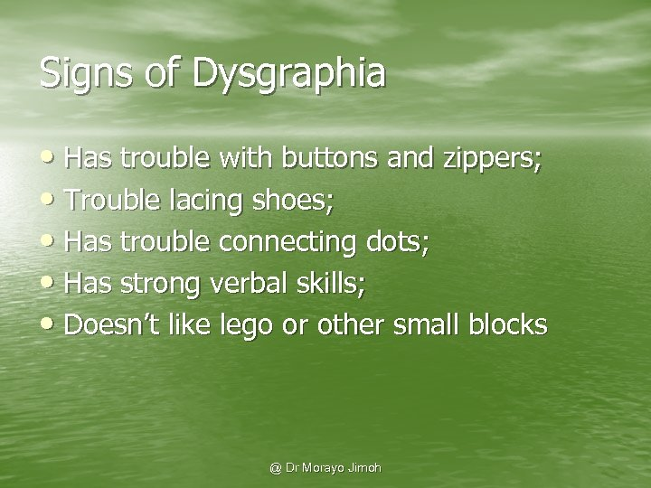 Signs of Dysgraphia • Has trouble with buttons and zippers; • Trouble lacing shoes;