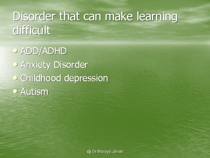 Disorder that can make learning difficult • ADD/ADHD • Anxiety Disorder • Childhood depression