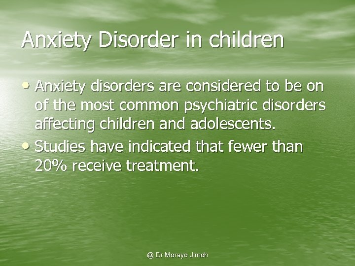 Anxiety Disorder in children • Anxiety disorders are considered to be on of the