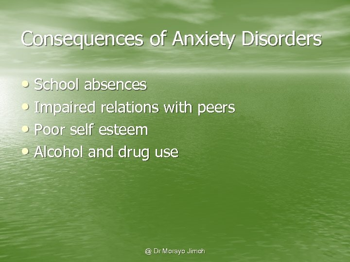 Consequences of Anxiety Disorders • School absences • Impaired relations with peers • Poor
