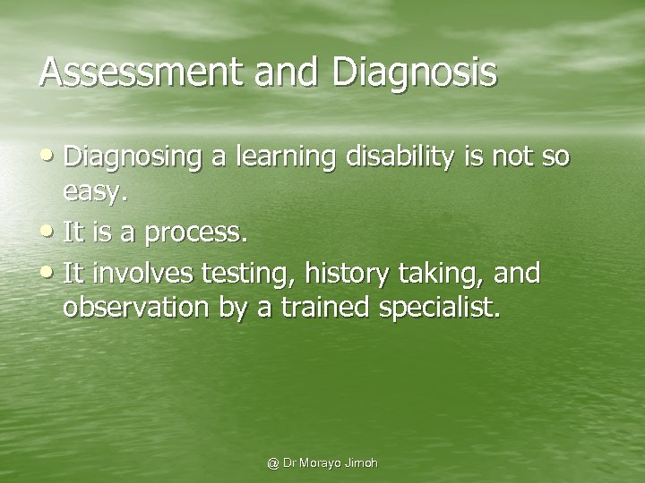 Assessment and Diagnosis • Diagnosing a learning disability is not so easy. • It