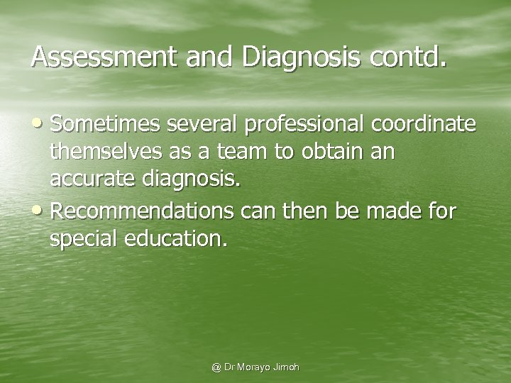 Assessment and Diagnosis contd. • Sometimes several professional coordinate themselves as a team to