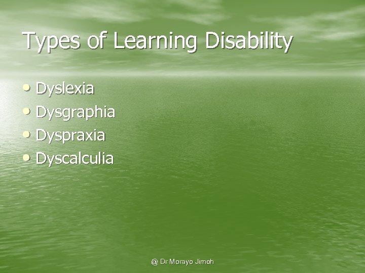 Types of Learning Disability • Dyslexia • Dysgraphia • Dyspraxia • Dyscalculia @ Dr