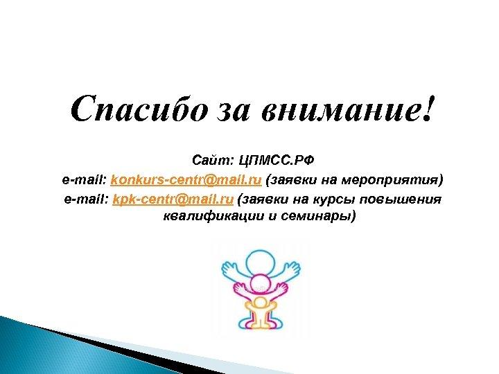 Спасибо за внимание! Сайт: ЦПМСС. РФ e-mail: konkurs-centr@mail. ru (заявки на мероприятия) e-mail: kpk-centr@mail.