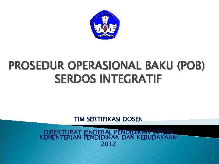 PROSEDUR OPERASIONAL BAKU (POB) SERDOS INTEGRATIF TIM SERTIFIKASI DOSEN DIREKTORAT JENDERAL PENDIDIKAN TINGGI KEMENTERIAN