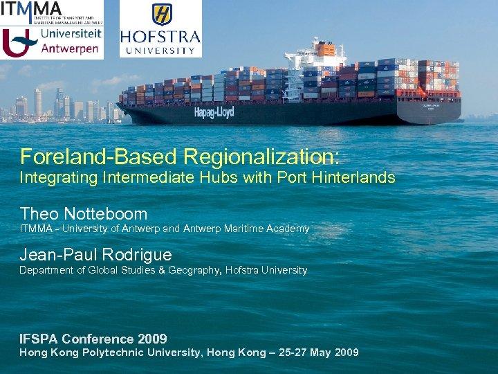 Foreland-Based Regionalization: Integrating Intermediate Hubs with Port Hinterlands Theo Notteboom ITMMA - University of
