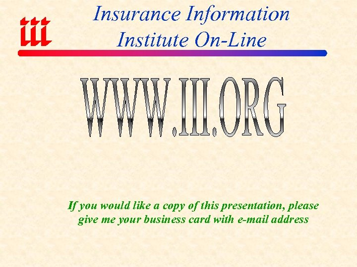 Insurance Information Institute On-Line If you would like a copy of this presentation, please