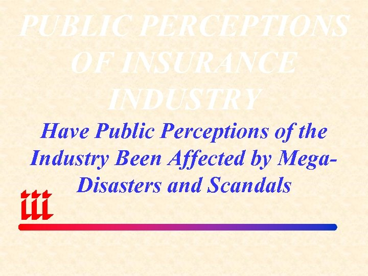 PUBLIC PERCEPTIONS OF INSURANCE INDUSTRY Have Public Perceptions of the Industry Been Affected by