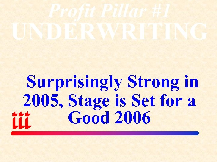 Profit Pillar #1 UNDERWRITING Surprisingly Strong in 2005, Stage is Set for a Good