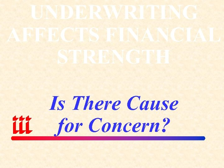 UNDERWRITING AFFECTS FINANCIAL STRENGTH Is There Cause for Concern?