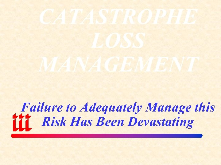 CATASTROPHE LOSS MANAGEMENT Failure to Adequately Manage this Risk Has Been Devastating