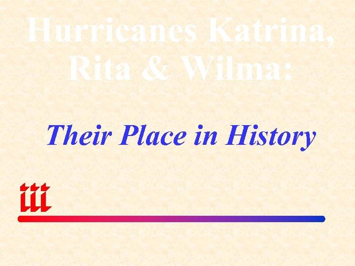 Hurricanes Katrina, Rita & Wilma: Their Place in History