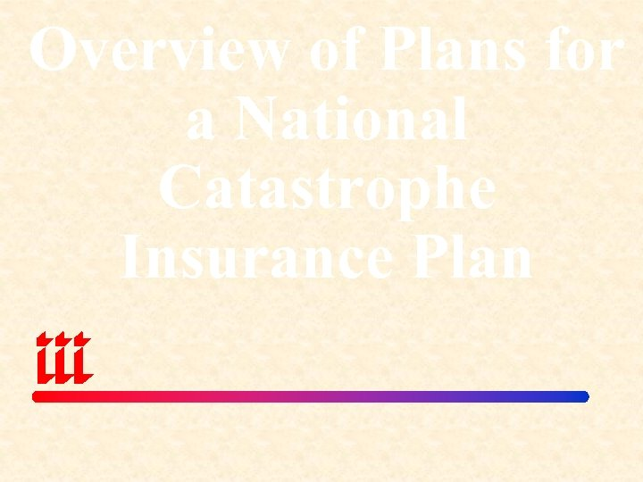 Overview of Plans for a National Catastrophe Insurance Plan