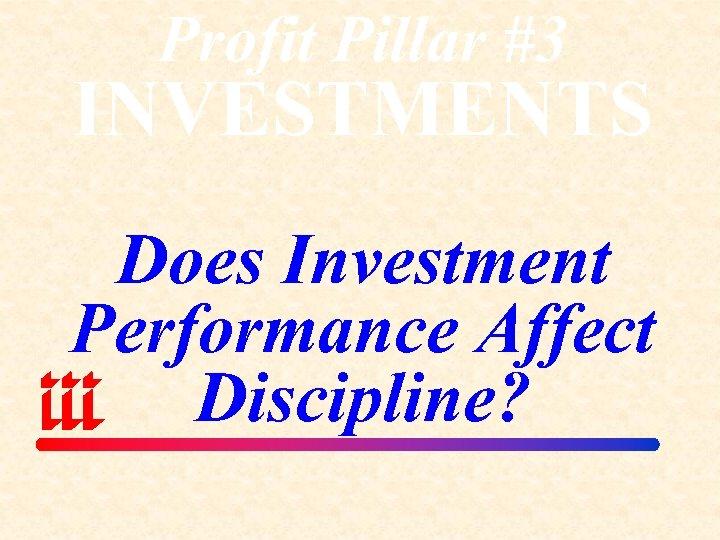 Profit Pillar #3 INVESTMENTS Does Investment Performance Affect Discipline?