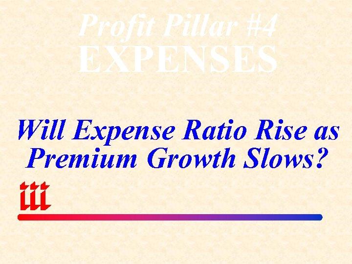 Profit Pillar #4 EXPENSES Will Expense Ratio Rise as Premium Growth Slows?