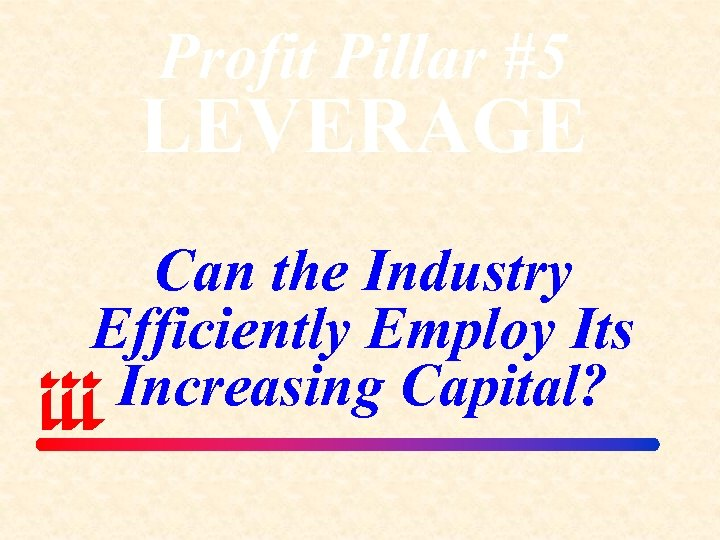 Profit Pillar #5 LEVERAGE Can the Industry Efficiently Employ Its Increasing Capital?
