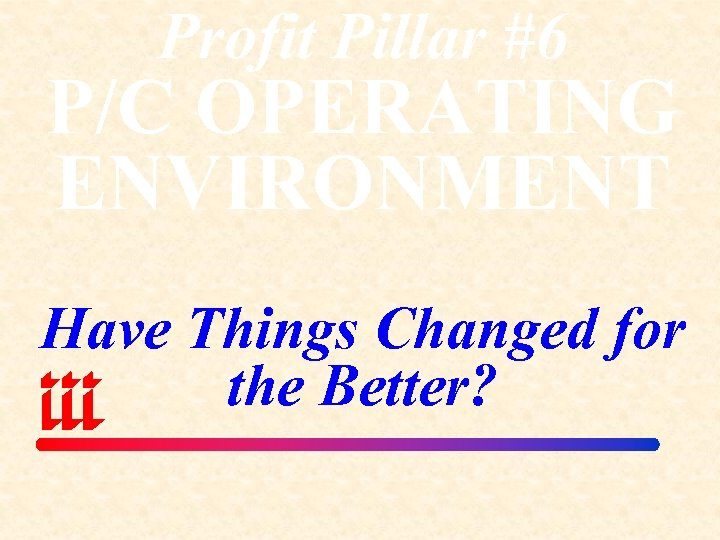 Profit Pillar #6 P/C OPERATING ENVIRONMENT Have Things Changed for the Better?