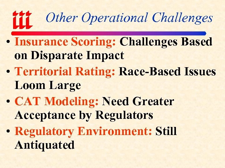 Other Operational Challenges • Insurance Scoring: Challenges Based on Disparate Impact • Territorial Rating: