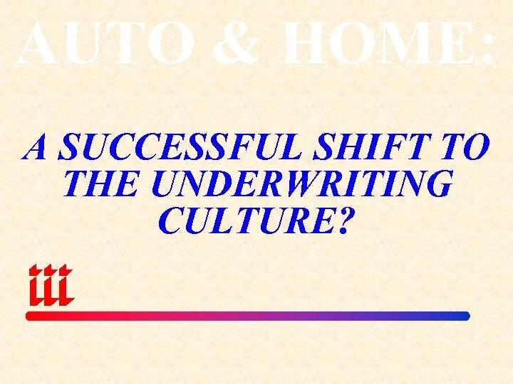 AUTO & HOME: A SUCCESSFUL SHIFT TO THE UNDERWRITING CULTURE?