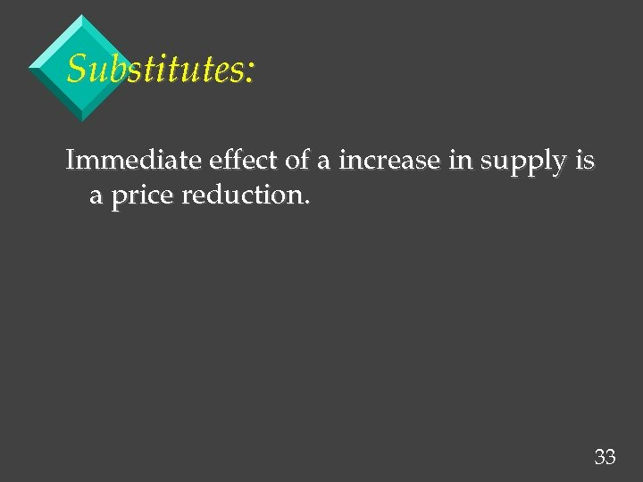 Substitutes: Immediate effect of a increase in supply is a price reduction. 33