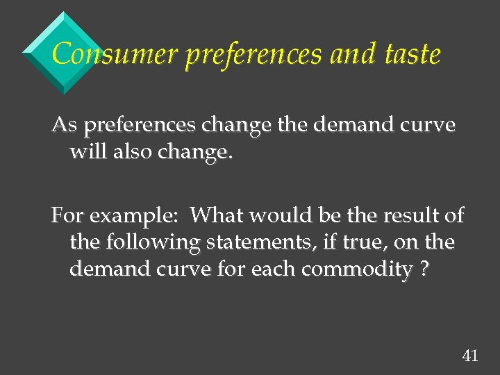 Consumer preferences and taste As preferences change the demand curve will also change. For