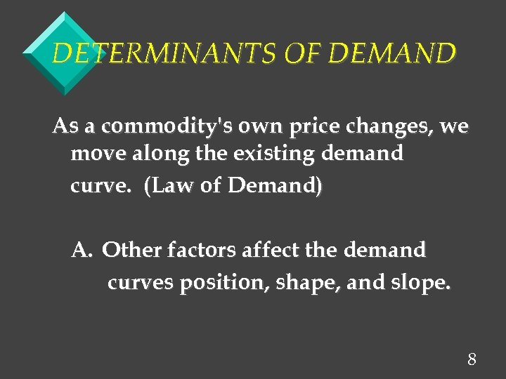 DETERMINANTS OF DEMAND As a commodity's own price changes, we move along the existing