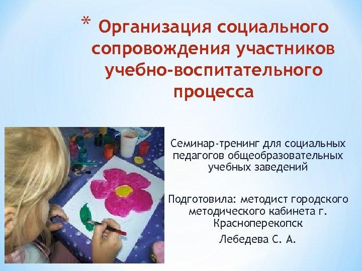 * Организация социального сопровождения участников учебно-воспитательного процесса Семинар-тренинг для социальных педагогов общеобразовательных учебных заведений