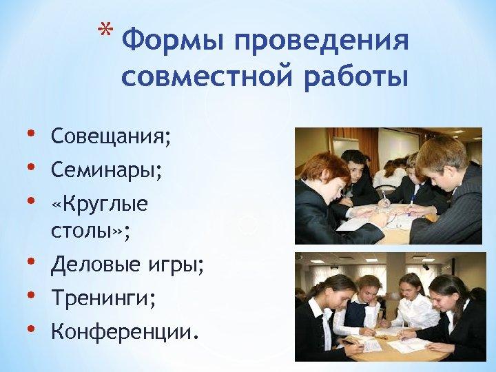 * Формы проведения совместной работы • • • Совещания; • • • Деловые игры;